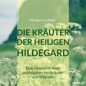 Hildegards Kräuter: eine Gegenüberstellung damaliger und aktueller Erkenntnisse zu Pflanzen und Kräutern.